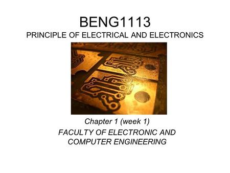 BENG1113 PRINCIPLE OF ELECTRICAL AND ELECTRONICS Chapter 1 (week 1) FACULTY OF ELECTRONIC AND COMPUTER ENGINEERING.