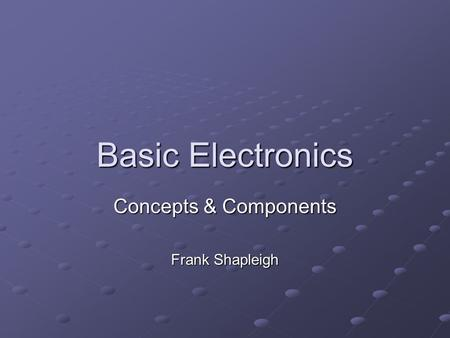 Basic Electronics Concepts & Components Frank Shapleigh.