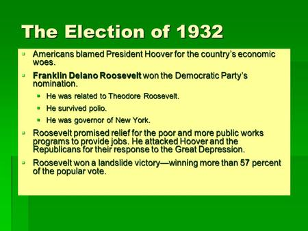 The Election of 1932  Americans blamed President Hoover for the country's economic woes.  Franklin Delano Roosevelt won the Democratic Party's nomination.