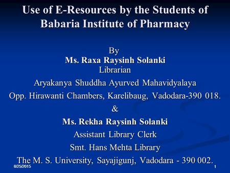 8/25/2015 1 1 1 Use of E-Resources by the Students of Babaria Institute of Pharmacy By Ms. Raxa Raysinh Solanki Librarian Aryakanya Shuddha Ayurved Mahavidyalaya.