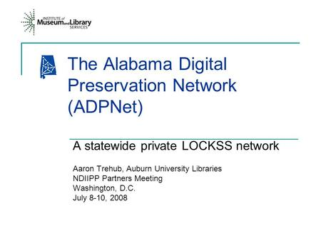 The Alabama Digital Preservation Network (ADPNet) A statewide private LOCKSS network Aaron Trehub, Auburn University Libraries NDIIPP Partners Meeting.