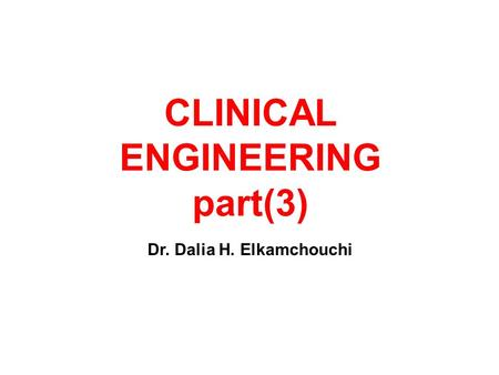 CLINICAL ENGINEERING part(3) Dr. Dalia H. Elkamchouchi.