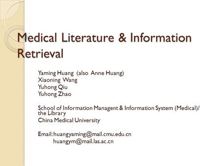 Medical Literature & Information Retrieval Yaming Huang (also Anne Huang) Xiaoning Wang Yuhong Qiu Yuhong Zhao School of Information Managent & Information.
