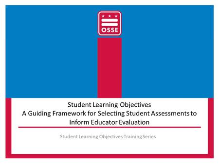 Student Learning Objectives A Guiding Framework for Selecting Student Assessments to Inform Educator Evaluation Student Learning Objectives Training Series.