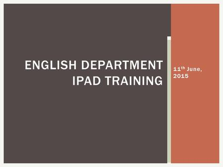 11 th June, 2015 ENGLISH DEPARTMENT IPAD TRAINING.