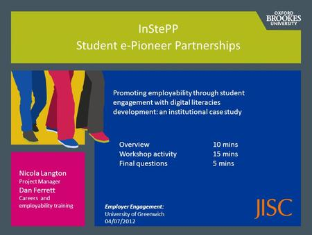 InStePP Student e-Pioneer Partnerships Overview 10 mins Workshop activity15 mins Final questions5 mins Nicola Langton Project Manager Dan Ferrett Careers.