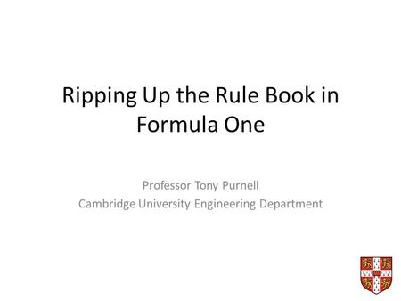 Ripping Up the Rule Book in Formula One Professor Tony Purnell Cambridge University Engineering Department.