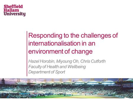 Responding to the challenges of internationalisation in an environment of change Hazel Horobin, Miyoung Oh, Chris Cutforth Faculty of Health and Wellbeing.