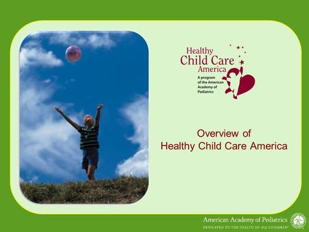 Overview of Healthy Child Care America. Overview: HCCA Overview: HCCA www.healthychildcare.org Healthy Child Care America/Child Care Health Partnership.