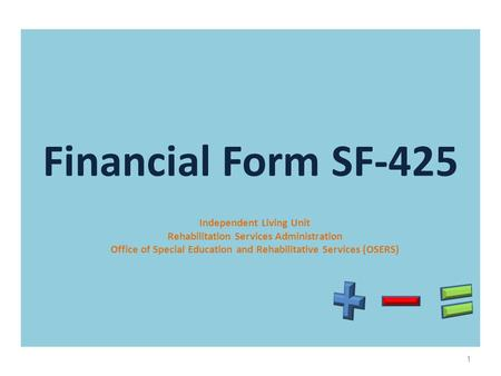 Financial Form SF-425 Independent Living Unit Rehabilitation Services Administration Office of Special Education and Rehabilitative Services (OSERS) 1.
