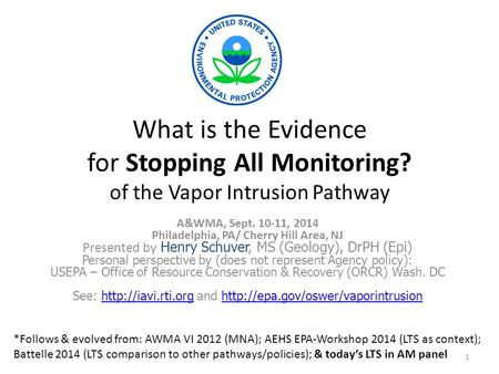 What is the Evidence for Stopping All Monitoring? of the Vapor Intrusion Pathway A&WMA, Sept. 10-11, 2014 Philadelphia, PA/ Cherry Hill Area, NJ Presented.