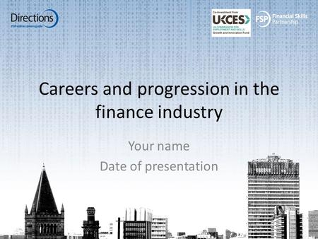 Careers and progression in the finance industry Your name Date of presentation.