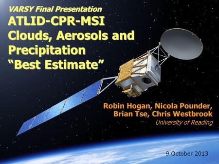"VARSY Final Presentation ATLID-CPR-MSI Clouds, Aerosols and Precipitation ""Best Estimate"" Robin Hogan, Nicola Pounder, Brian Tse, Chris Westbrook University."