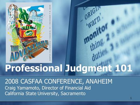 Professional Judgment 101 2008 CASFAA CONFERENCE, ANAHEIM Craig Yamamoto, Director of Financial Aid California State University, Sacramento 1.
