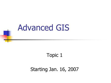 Advanced GIS Topic 1 Starting Jan. 16, 2007. Outlines About the class setting Materials to be covered and scheduled Quick review of GIS basics First lab.