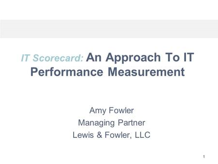 1 IT Scorecard: An Approach To IT Performance Measurement Amy Fowler Managing Partner Lewis & Fowler, LLC.