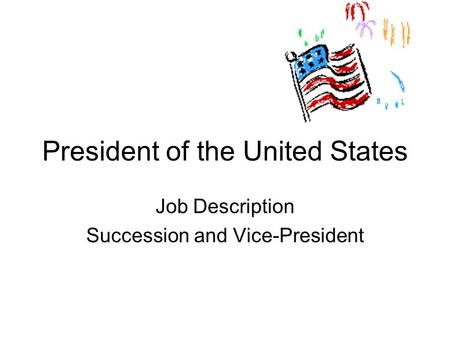 President of the United States Job Description Succession and Vice-President.
