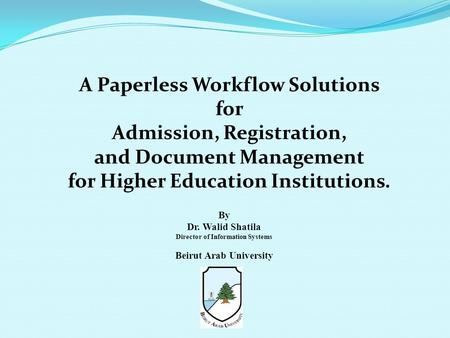 A Paperless Workflow Solutions for Admission, Registration, and Document Management for Higher Education Institutions. By Dr. Walid Shatila Director of.