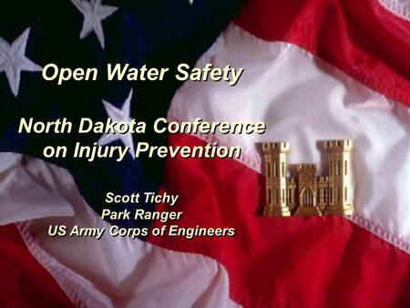 Open Water Safety North Dakota Conference on Injury Prevention Scott Tichy Park Ranger US Army Corps of Engineers Open Water Safety North Dakota Conference.