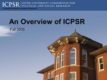 "An Overview of ICPSR Fall 2005. 2 What is ""ICPSR""? Established in 1962, the Inter-university Consortium for Political and Social Research (ICPSR) is the."