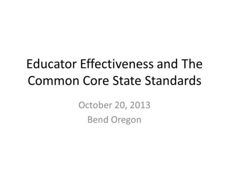 Educator Effectiveness and The Common Core State Standards October 20, 2013 Bend Oregon.