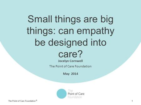 1 © The Point of Care Foundation Small things are big things: can empathy be designed into care? Jocelyn Cornwell The Point of Care Foundation May 2014.