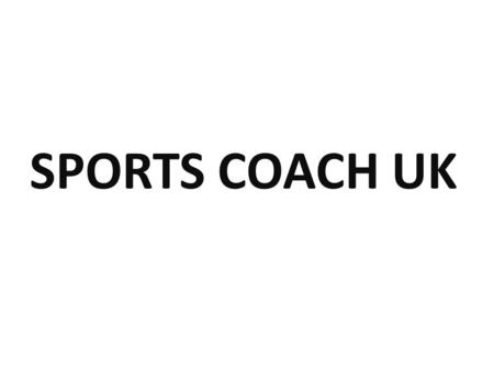 SPORTS COACH UK. Main objectives? Developing UK Coaching Excellence We are inspired by a belief that good sports coaches not only enhance sporting experiences,