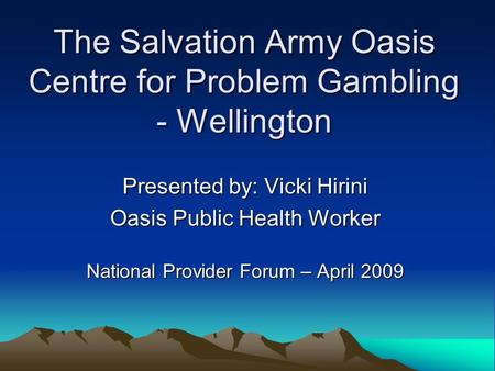 The Salvation Army Oasis Centre for Problem Gambling - Wellington Presented by: Vicki Hirini Oasis Public Health Worker National Provider Forum – April.