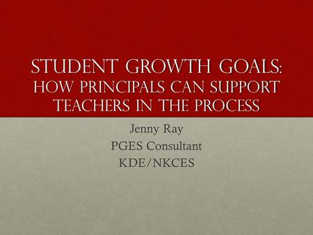 Student Growth Goals: How Principals can Support Teachers in the Process Jenny Ray PGES Consultant KDE/NKCES.