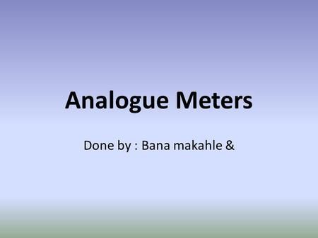 Analogue Meters Done by : Bana makahle &. 1.Analogue display: Analogue displays have a pointer which moves over a graduated scale. They can be difficult.
