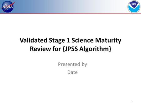 1 Validated Stage 1 Science Maturity Review for {JPSS Algorithm} Presented by Date.