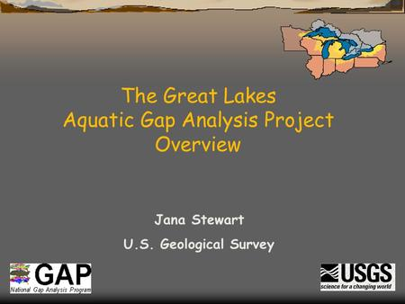 The Great Lakes Aquatic Gap Analysis Project Overview Jana Stewart U.S. Geological Survey.