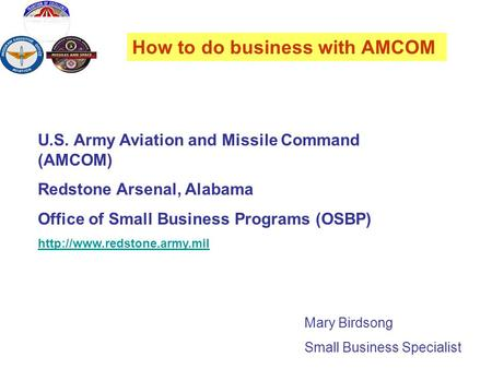 How to do business with AMCOM Mary Birdsong Small Business Specialist U.S. Army Aviation and Missile Command (AMCOM) Redstone Arsenal, Alabama Office of.