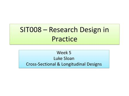 SIT008 – Research Design in Practice Week 5 Luke Sloan Cross-Sectional & Longitudinal Designs Week 5 Luke Sloan Cross-Sectional & Longitudinal Designs.