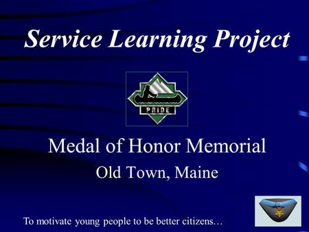 To motivate young people to be better citizens… Service Learning Project Medal of Honor Memorial Old Town, Maine.