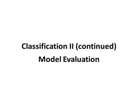 Classification II (continued) Model Evaluation. The perceptron Input: each example x i has a set of attributes x i = {α 1, α 2, …, α m } and is of class.