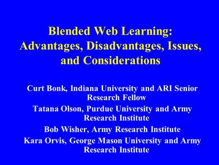 Blended Web Learning: Advantages, <strong>Disadvantages</strong>, Issues, and Considerations Curt Bonk, Indiana University and ARI Senior Research Fellow Tatana Olson,