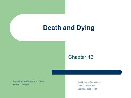 Death and Dying Chapter 13 2006 Pearson Education, Inc Pearson Prentice Hall Upper Saddle NJ, 07458 Medical Law and Bioethics, 2 nd Edition Bonnie F. Fremgen.