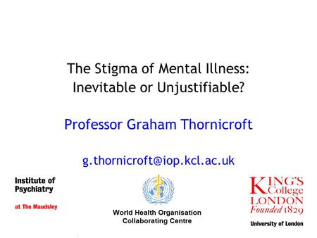 The Stigma of Mental Illness: Inevitable or Unjustifiable? Professor Graham Thornicroft World Health Organisation Collaborating.
