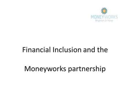 Financial Inclusion and the Moneyworks partnership.