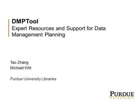 DMPTool Expert Resources and Support for Data Management Planning Tao Zhang Michael Witt Purdue University Libraries 1.