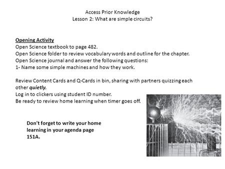 Access Prior Knowledge Lesson 2: What are simple circuits? Opening Activity Open Science textbook to page 482. Open Science folder to review vocabulary.