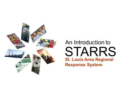 STARRS An Introduction to St. Louis Area Regional Response System.
