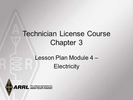 Technician License Course Chapter 3 Lesson Plan Module 4 – Electricity.