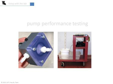 Pump performance testing living with the lab © 2011 LWTL Faculty Team.
