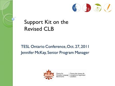 TESL Ontario Conference, Oct. 27, 2011 Jennifer McKay, Senior Program Manager Support Kit on the Revised CLB.