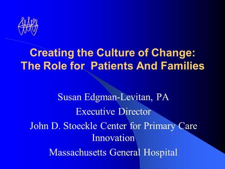 Creating the Culture of Change: The Role for Patients And Families Susan Edgman-Levitan, PA Executive Director John D. Stoeckle Center for Primary Care.