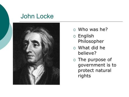 John Locke  Who was he?  English Philosopher  What did he believe?  The purpose of government is to protect natural rights.