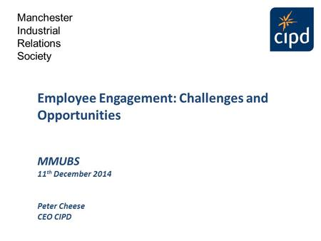 Employee Engagement: Challenges and Opportunities MMUBS 11 th December 2014 Peter Cheese CEO CIPD Manchester Industrial Relations Society.
