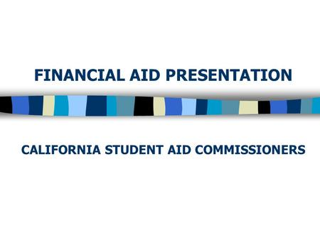 FINANCIAL AID PRESENTATION CALIFORNIA STUDENT AID COMMISSIONERS.